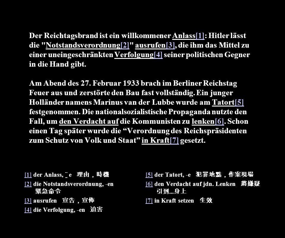 Der Reichtagsbrand ist ein willkommener Anlass[1]: Hitler lässt die Notstandsverordnung[2] ausrufen[3], die ihm das Mittel zu einer uneingeschränkten Verfolgung[4] seiner politischen Gegner in die Hand gibt. Am Abend des 27. Februar 1933 brach im Berliner Reichstag Feuer aus und zerstörte den Bau fast vollständig. Ein junger Holländer namens Marinus van der Lubbe wurde am Tatort[5] festgenommen. Die nationalsozialistische Propaganda nutzte den Fall, um den Verdacht auf die Kommunisten zu lenken[6]. Schon einen Tag später wurde die Verordnung des Reichspräsidenten zum Schutz von Volk und Staat in Kraft[7] gesetzt.